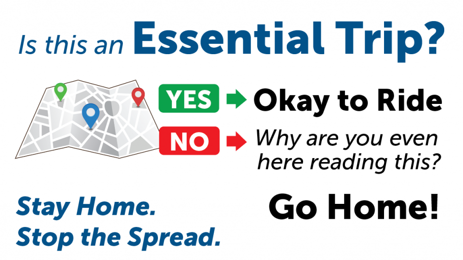 Is this an Essential Trip? Yes - OK to ride. No - go home! Stay Home. Stop the Spread.